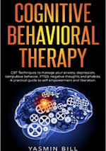 Cognitive Behavioral Therapy: CBT Techniques to Manage Your Anxiety, Depression, Compulsive Behavior, PTSD, Negative Thoughts and Phobias