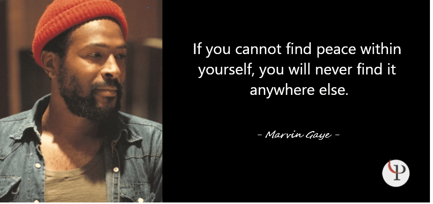 If you cannot find peace within yourself, you will never find it anywhere else