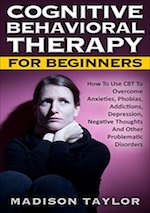 Cognitive Behavioral Therapy for Beginners: How to Use CBT to Overcome Anxieties, Phobias, Addictions, Depression, Negative Thoughts, and Other Problematic Disorders