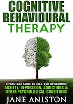 Cognitive Behavioural Therapy- A Practical Guide to CBT for Overcoming Anxiety, Depression, Addictions & Other Psychological Conditions