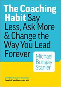 The Coaching Habit: Say Less, Ask More, and Change the Way You Lead Forever