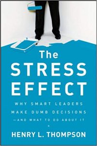 The Stress Effect Why Smart Leaders Make Dumb Decisions and What to Do About It